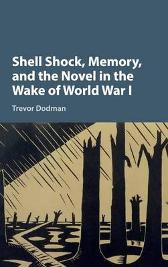 Shell Shock, Memory, and the Novel in the Wake of World War I - Trevor Dodman