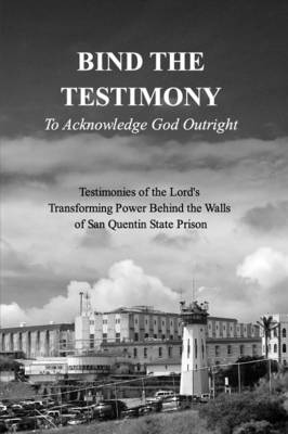 Bind the Testimony - To Acknowledge God Outright - 19 Authors from Within San Q Prison