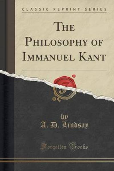 The Philosophy of Immanuel Kant (Classic Reprint) - A D Lindsay