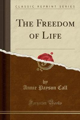 The Freedom of Life (Classic Reprint) - Annie Payson Call