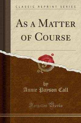 As a Matter of Course (Classic Reprint) - Annie Payson Call