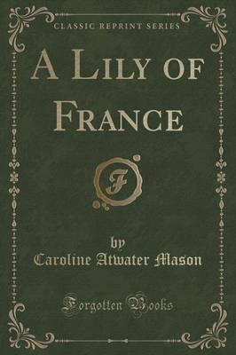 A Lily of France (Classic Reprint) - Caroline Atwater Mason
