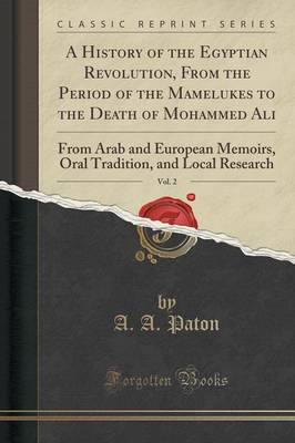 A History of the Egyptian Revolution, from the Period of the Mamelukes to the Death of Mohammed Ali, Vol. 2 - A a Paton