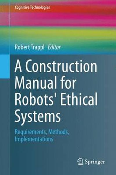 A Construction Manual for Robots' Ethical Systems - Robert Trappl