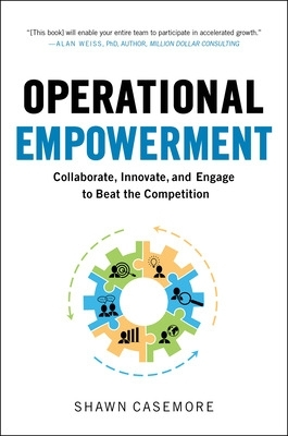 Operational Empowerment: Collaborate, Innovate, and Engage to Beat the Competition - Shawn Casemore