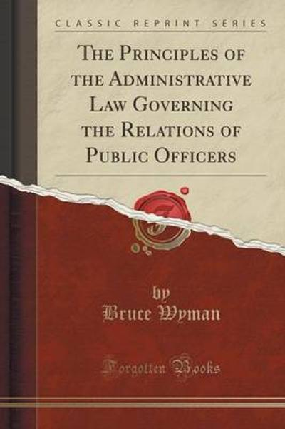 The Principles of the Administrative Law Governing the Relations of Public Officers (Classic Reprint) - Bruce Wyman