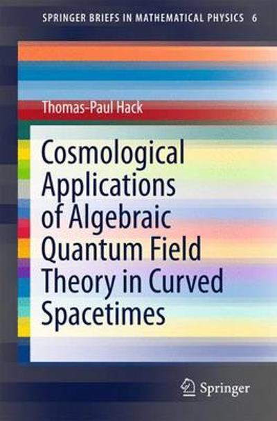 Cosmological Applications of Algebraic Quantum Field Theory in Curved Spacetimes - Thomas-Paul Hack