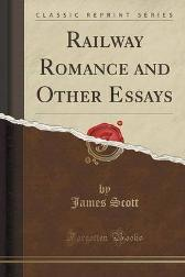 Railway Romance and Other Essays (Classic Reprint) - James Scott