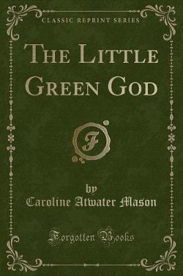 The Little Green God (Classic Reprint) - Caroline Atwater Mason