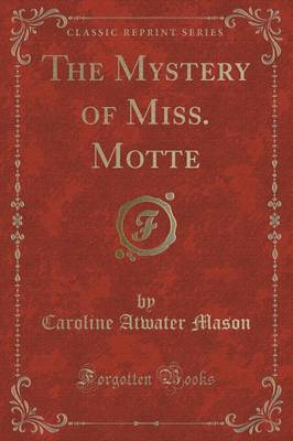 The Mystery of Miss. Motte (Classic Reprint) - Caroline Atwater Mason