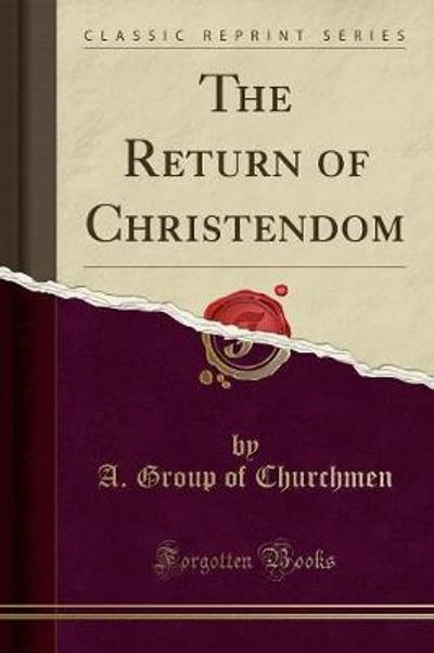 The Return of Christendom (Classic Reprint) - A Group of Churchmen