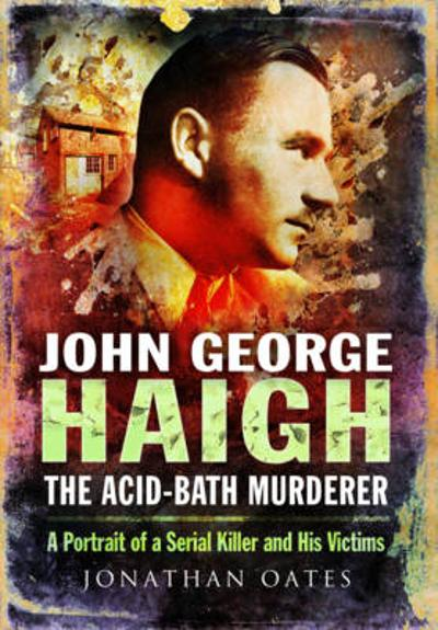 John George Haigh, the Acid-Bath Murderer - Jonathan Oates