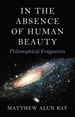 In the Absence of Human Beauty - Matthew Alun Ray