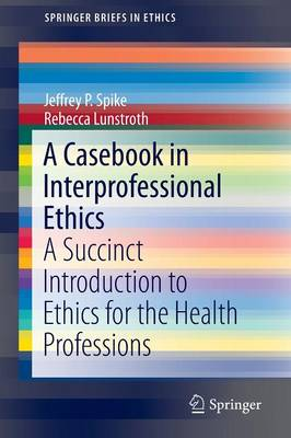 A Casebook in Interprofessional Ethics - Jeffrey P. Spike