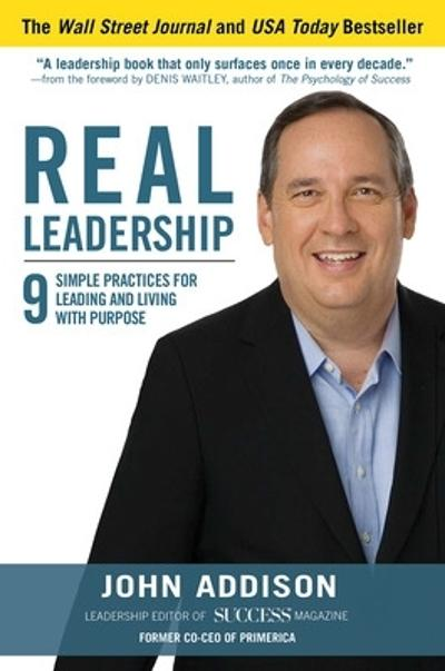 Real Leadership: 9 Simple Practices for Leading and Living with Purpose - John Addison