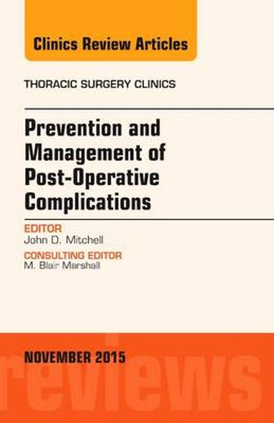 Prevention and Management of Post-Operative Complications, An Issue of Thoracic Surgery Clinics - John D. Mitchell