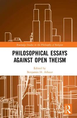Philosophical Essays Against Open Theism - Benjamin H. Arbour