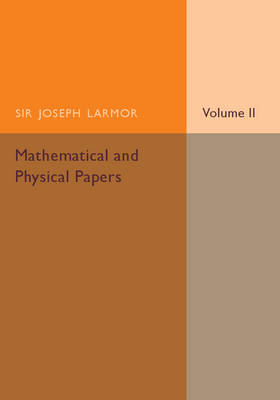 Mathematical and Physical Papers - Sir Joseph Larmor