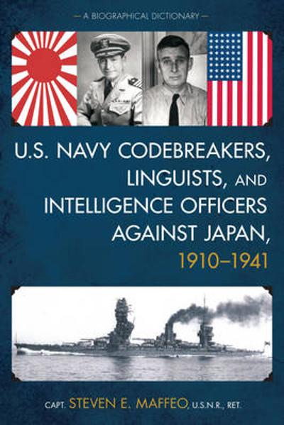 U.S. Navy Codebreakers, Linguists, and Intelligence Officers against Japan, 1910-1941 - Steven E. Maffeo
