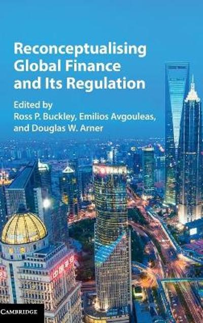 Reconceptualising Global Finance and its Regulation - Ross P. Buckley