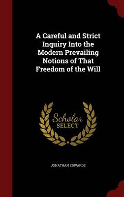 A Careful and Strict Inquiry Into the Modern Prevailing Notions of That Freedom of the Will - Jonathan Edwards