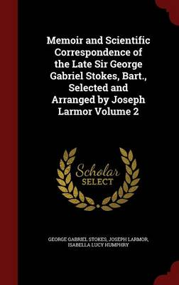 Memoir and Scientific Correspondence of the Late Sir George Gabriel Stokes, Bart., Selected and Arranged by Joseph Larmor Volume 2 - George Gabriel Stokes