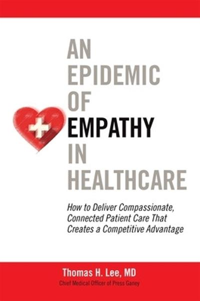 An Epidemic of Empathy in Healthcare: How to Deliver Compassionate, Connected Patient Care That Creates a Competitive Advantage - Thomas Lee