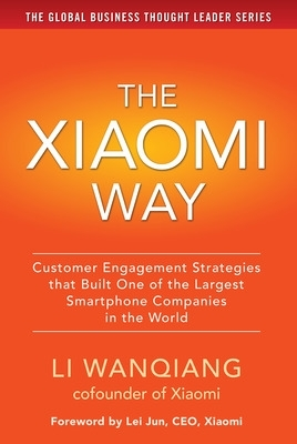 The Xiaomi Way: Customer Engagement Strategies That Built One of the Largest Smartphone Companies in the World - Li Wanqiang