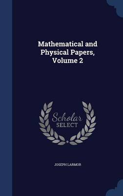Mathematical and Physical Papers, Volume 2 - Joseph Larmor