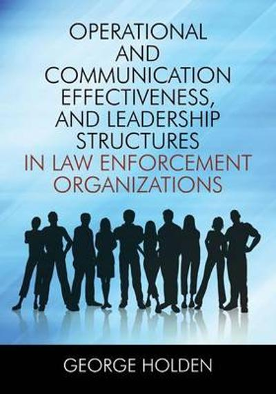 Operational and Communication Effectiveness, and Leadership Structures in Law Enforcement Organizations - George Holden