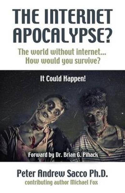 The Internet Apocalypse? the World Without Internet... How Would You Survive? - Peter Andrew Sacco Ph D