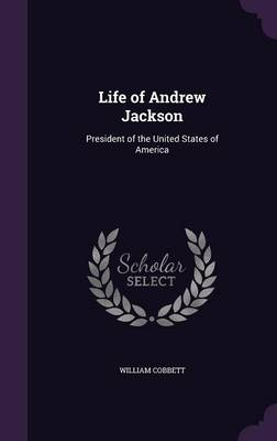 Life of Andrew Jackson - William Cobbett