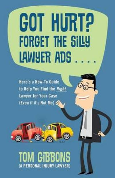 Got Hurt? Forget the Silly Lawyer Ads . . . . Here's a How-To Guide to Help You Find the Right Lawyer for Your Case (Even if it's Not Me) - Tom Gibbons (a Personal Injury Lawyer)