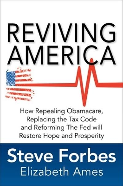 Reviving America: How Repealing Obamacare, Replacing the Tax Code and Reforming The Fed will Restore Hope and Prosperity - Steve Forbes