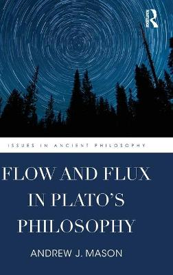 Flow and Flux in Plato's Philosophy - Andrew J. Mason