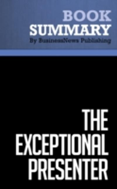 Summary : The Exceptional Presenter - Timothy Koegel - BusinessNews Publishing