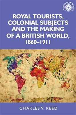Royal Tourists, Colonial Subjects and the Making of a British World, 1860-1911 - Charles V. Reed