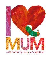 I Love Mum with The Very Hungry Caterpillar - Eric Carle