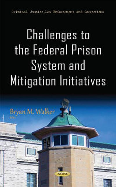 Challenges to the Federal Prison System & Mitigation Initiatives - Bryan M. Walker