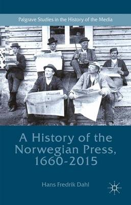 A History of the Norwegian Press, 1660-2015 - Hans Fredrik Dahl