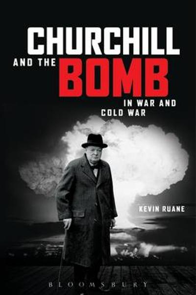 Churchill and the Bomb in War and Cold War - Kevin Ruane