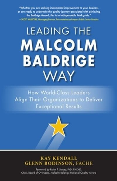 Leading the Malcolm Baldrige Way: How World-Class Leaders Align Their Organizations to Deliver Exceptional Results - Kay Kendall