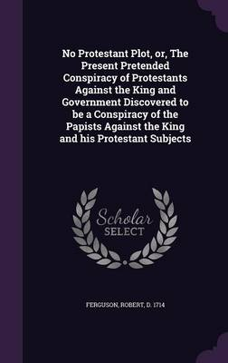 No Protestant Plot, Or, the Present Pretended Conspiracy of Protestants Against the King and Government Discovered to Be a Conspiracy of the Papists Against the King and His Protestant Subjects - Robert Ferguson
