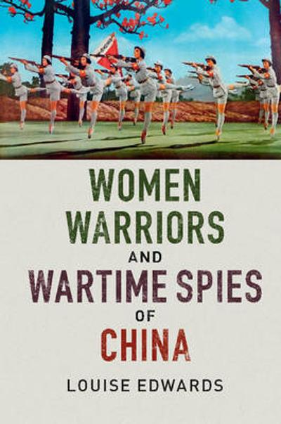 Women Warriors and Wartime Spies of China - Louise Edwards