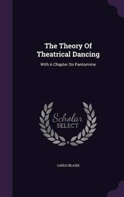 The Theory of Theatrical Dancing - Carlo Blasis
