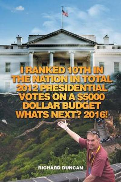 I Ranked 10th in the Nation in Total 2012 Presidential Votes on a $5000 Dollar Budget Whats Next? 2016! - Richard Duncan