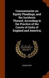 Commentaries on Equity Pleadings, and the Incidents Thereof, According to the Practice of the Courts of Quity of England and America; - Joseph Story