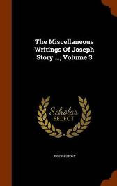 The Miscellaneous Writings of Joseph Story ..., Volume 3 - Joseph Story