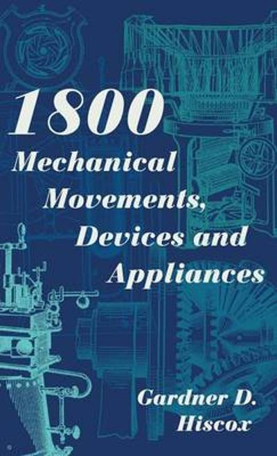1800 Mechanical Movements, Devices and Appliances (Dover Science Books) Enlarged 16th Edition - Gardner D Hiscox