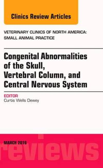 Congenital Abnormalities of the Skull, Vertebral Column, and Central Nervous System, An Issue of Veterinary Clinics of North America: Small Animal Practice - Curtis Wells Dewey